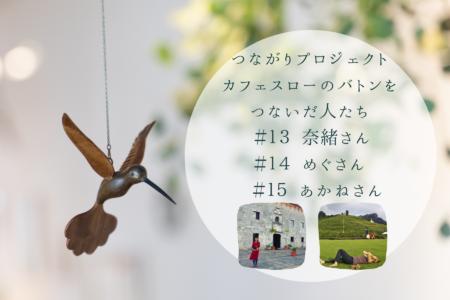 カフェスローのバトンをつないだ人たち #13  奈緒さん #14 めぐさん #15 あかねさん