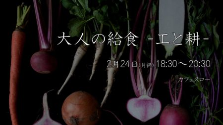 2/24月祝・夜『 大人の給食 -工と耕- 』