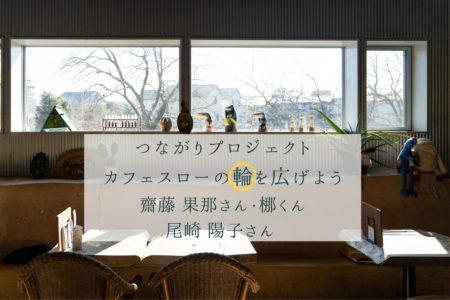 カフェスローの輪を広げよう#1 齋藤果那さん • 梛くん、#2 尾崎陽子さん
