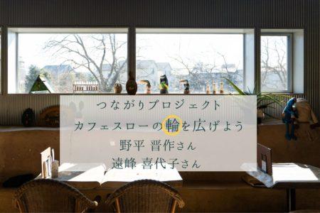 カフェスローの輪を広げよう#3 野平晋作さん・#4 遠峰喜代子さん